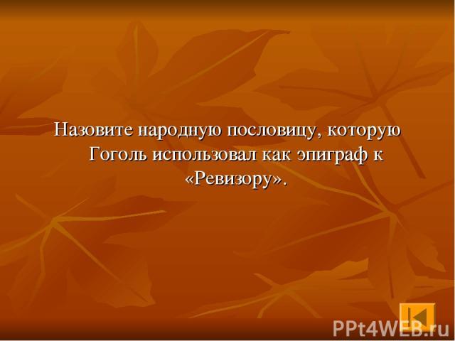Назовите народную пословицу, которую Гоголь использовал как эпиграф к «Ревизору».