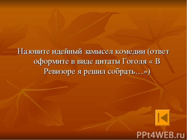 Назовите идейный замысел комедии (ответ оформите в виде цитаты Гоголя « В Ревизоре я решил собрать…»)