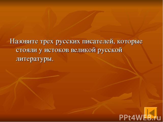 Назовите трех русских писателей, которые стояли у истоков великой русской литературы.