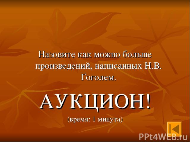 Назовите как можно больше произведений, написанных Н.В. Гоголем. АУКЦИОН! (время: 1 минута)