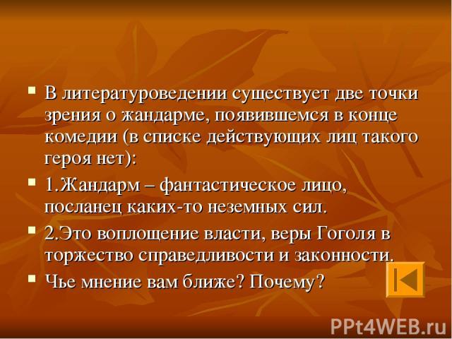 В литературоведении существует две точки зрения о жандарме, появившемся в конце комедии (в списке действующих лиц такого героя нет): 1.Жандарм – фантастическое лицо, посланец каких-то неземных сил. 2.Это воплощение власти, веры Гоголя в торжество сп…