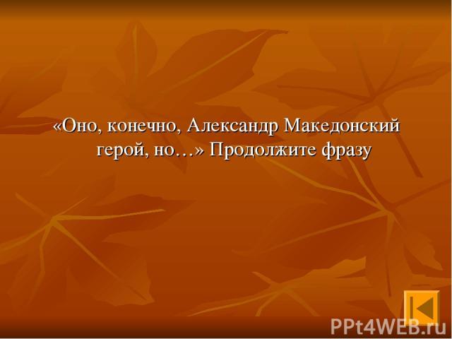 «Оно, конечно, Александр Македонский герой, но…» Продолжите фразу