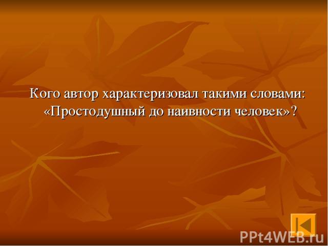 Кого автор характеризовал такими словами: «Простодушный до наивности человек»?