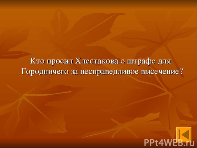 Кто просил Хлестакова о штрафе для Городничего за несправедливое высечение?