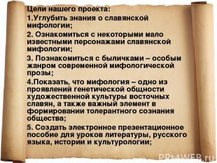 Цели нашего проекта: 1.Углубить знания о славянской мифологии; 2. Ознакомиться с