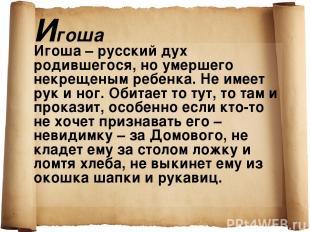Игоша Игоша – русский дух родившегося, но умершего некрещеным ребенка. Не имеет