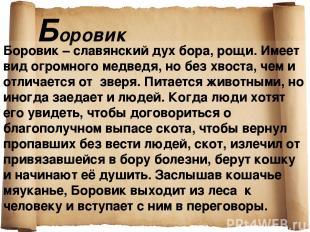 Боровик Боровик – славянский дух бора, рощи. Имеет вид огромного медведя, но без