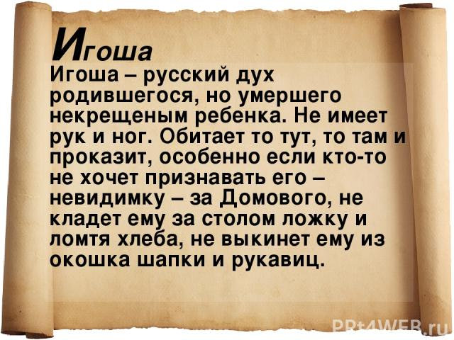 Игоша Игоша – русский дух родившегося, но умершего некрещеным ребенка. Не имеет рук и ног. Обитает то тут, то там и проказит, особенно если кто-то не хочет признавать его – невидимку – за Домового, не кладет ему за столом ложку и ломтя хлеба, не вык…