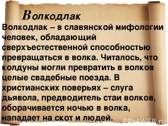 Bолкодлак Волкодлак – в славянской мифологии человек, обладающий сверхъестественной способностью превращаться в волка. Читалось, что колдуны могли превратить в волков целые свадебные поезда. В христианских поверьях – слуга дьявола, предводитель стаи…