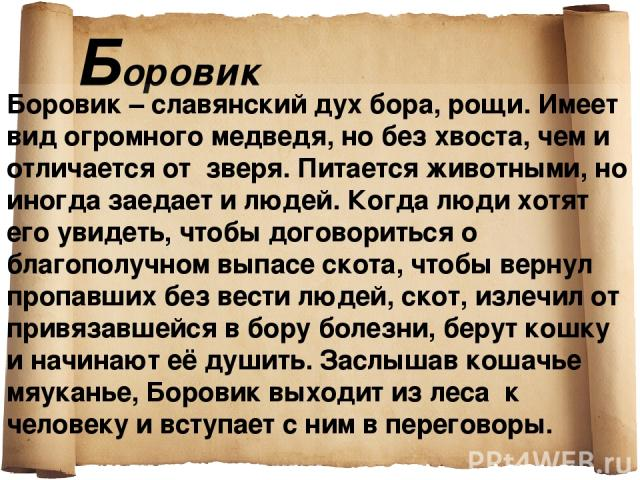 Боровик Боровик – славянский дух бора, рощи. Имеет вид огромного медведя, но без хвоста, чем и отличается от зверя. Питается животными, но иногда заедает и людей. Когда люди хотят его увидеть, чтобы договориться о благополучном выпасе скота, чтобы в…