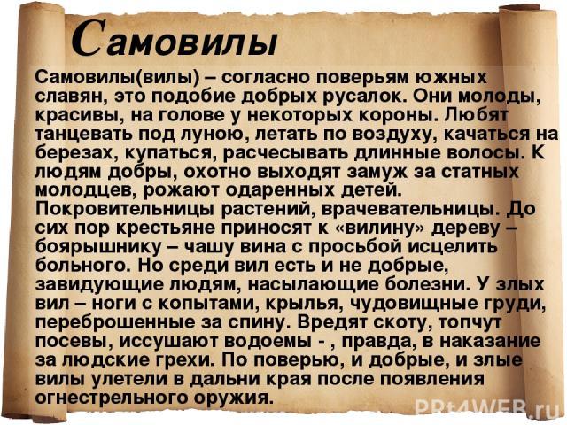 Cамовилы Самовилы(вилы) – согласно поверьям южных славян, это подобие добрых русалок. Они молоды, красивы, на голове у некоторых короны. Любят танцевать под луною, летать по воздуху, качаться на березах, купаться, расчесывать длинные волосы. К людям…