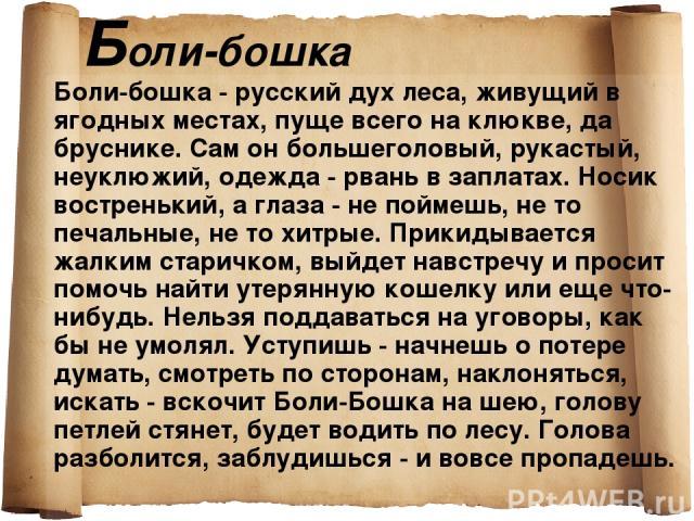 Боли-бошка Боли-бошка - русский дух леса, живущий в ягодных местах, пуще всего на клюкве, да бруснике. Сам он большеголовый, рукастый, неуклюжий, одежда - рвань в заплатах. Носик востренький, а глаза - не поймешь, не то печальные, не то хитрые. Прик…