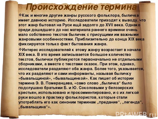 Происхождение термина Как и многие другие жанры русского фольклора, быличка имеет давнюю историю. Исследователи приходят к выводу, что этот жанр бытовал на Руси ещё задолго до XVII века. Однако среди дошедшего до нас материала раннего времени очень …