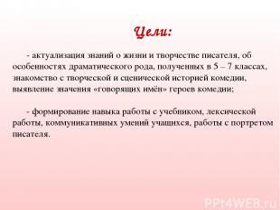 Цели: - актуализация знаний о жизни и творчестве писателя, об особенностях драма
