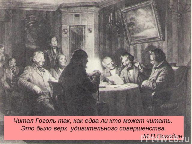 Читал Гоголь так, как едва ли кто может читать. Это было верх удивительного совершенства. М.П.Погодин