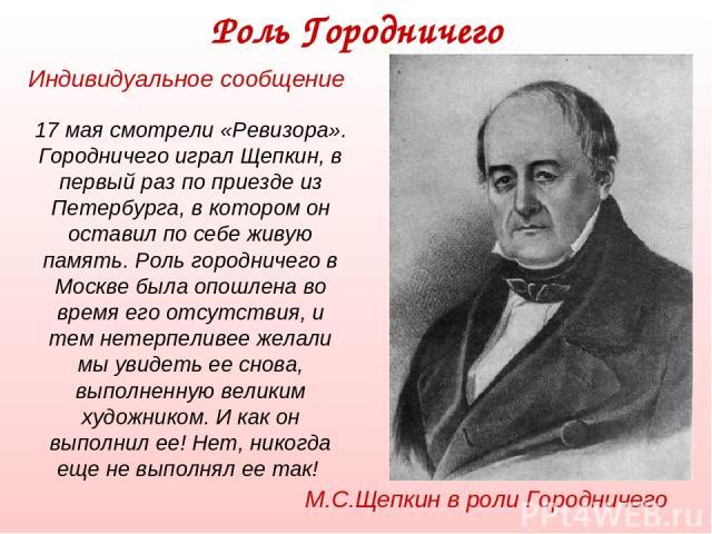 17 мая смотрели «Ревизора». Городничего играл Щепкин, в первый раз по приезде из Петербурга, в котором он оставил по себе живую память. Роль городничего в Москве была опошлена во время его отсутствия, и тем нетерпеливее желали мы увидеть ее снова, в…