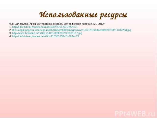 Использованные ресурсы Ф.Е.Соловьева. Уроки литературы. 8 класс. Методическое пособие. М., 2012г 1. http://im5-tub-ru.yandex.net/i?id=23397751-52-72&n=21 2.http://angik.gogol.ru/users/gous4a6766ded998b/images/rwv/c1fe21d1fa9dae38b97dc33c11c8226d.jpg…