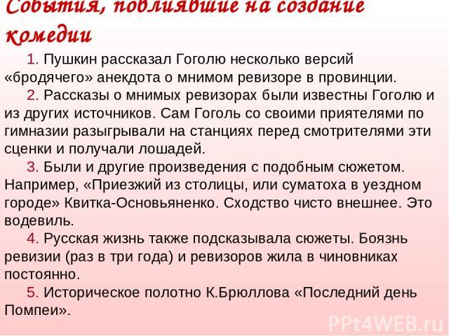 1. Пушкин рассказал Гоголю несколько версий «бродячего» анекдота о мнимом ревизоре в провинции. 2. Рассказы о мнимых ревизорах были известны Гоголю и из других источников. Сам Гоголь со своими приятелями по гимназии разыгрывали на станциях перед смо…