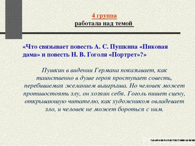 4 группа работала над темой «Что связывает повесть А. С. Пушкина «Пиковая дама» и повесть Н. В. Гоголя «Портрет»?» Пушкин в видении Германа показывает, как таинственно в душе героя проступает совесть, перебиваемая желанием выигрыша. Но человек может…