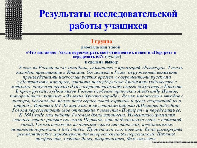 Результаты исследовательской работы учащихся 1 группа работала над темой «Что заставило Гоголя пересмотреть своё отношение к повести «Портрет» и переделать её?» (буклет) и сделала вывод: Уехав из России после скандала, связанного с премьерой «Ревизо…