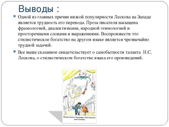 Выводы : Одной из главных причин низкой популярности Лескова на Западе является трудность его перевода. Проза писателя насыщена фразеологией, диалектизмами, народной этимологией и просторечными словами и выражениями. Воспроизвести это стилистическое…
