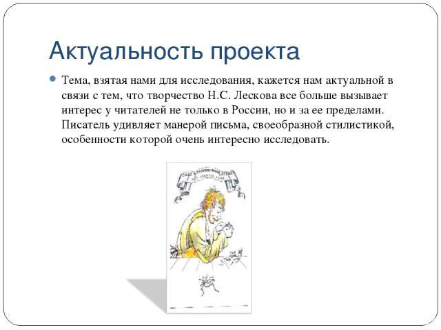 Актуальность проекта Тема, взятая нами для исследования, кажется нам актуальной в связи с тем, что творчество Н.С. Лескова все больше вызывает интерес у читателей не только в России, но и за ее пределами. Писатель удивляет манерой письма, своеобразн…