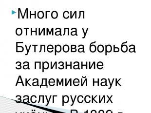 Много сил отнимала у Бутлерова борьба за признание Академией наук заслуг русских