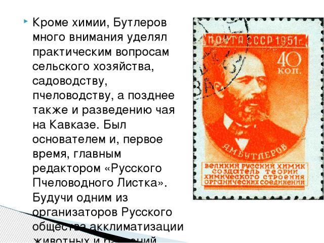 Кроме химии, Бутлеров много внимания уделял практическим вопросам сельского хозяйства, садоводству, пчеловодству, а позднее также и разведению чая на Кавказе. Был основателем и, первое время, главным редактором «Русского Пчеловодного Листка». Будучи…