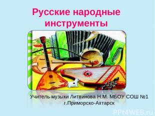 Русские народные инструменты Учитель музыки Литвинова Н.М. МБОУ СОШ №1 г.Приморс