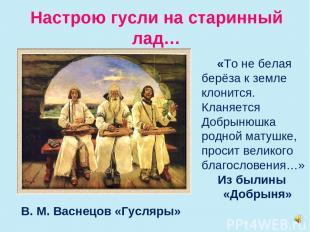Настрою гусли на старинный лад… В. М. Васнецов «Гусляры» «То не белая берёза к з