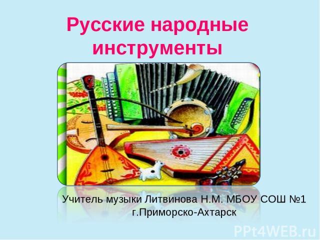 Русские народные инструменты Учитель музыки Литвинова Н.М. МБОУ СОШ №1 г.Приморско-Ахтарск