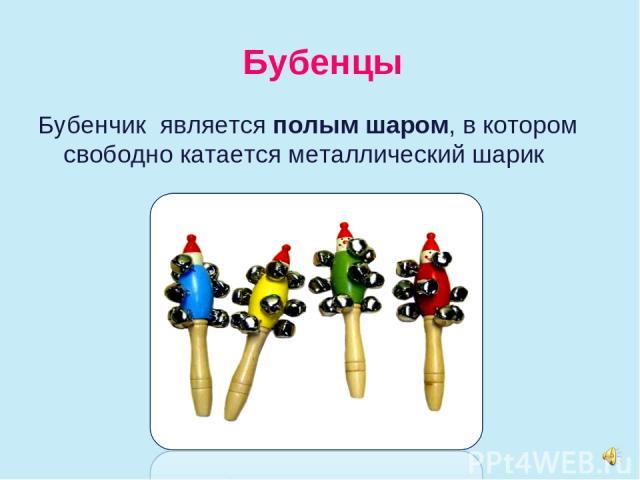 Бубенцы Бубенчик является полым шаром, в котором свободно катается металлический шарик