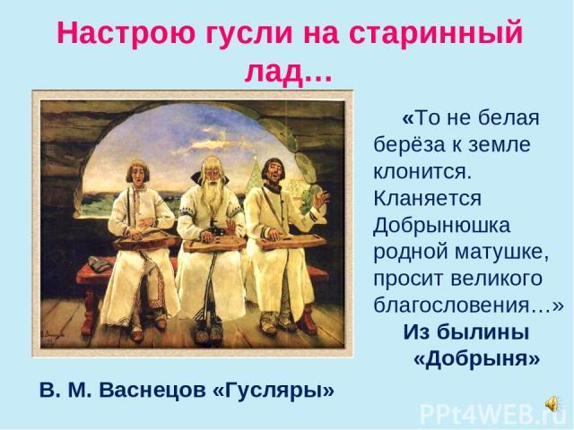 Настрою гусли на старинный лад… В. М. Васнецов «Гусляры» «То не белая берёза к земле клонится. Кланяется Добрынюшка родной матушке, просит великого благословения…» Из былины «Добрыня»