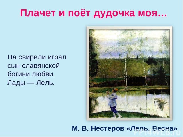 Плачет и поёт дудочка моя… М. В. Нестеров «Лель. Весна» Насвирели играл сын славянской богини любви Лады— Лель.