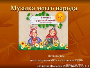 Музыка моего народа Подготовила учитель музыки МОУ « Орловская СОШ» Людмила Иван