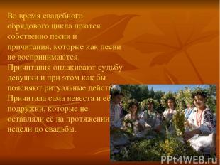 Во время свадебного обрядового цикла поются собственно песни и причитания, котор