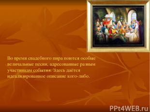 Во время свадебного пира поются особые величальные песни, адресованные разным уч
