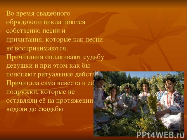 Во время свадебного обрядового цикла поются собственно песни и причитания, которые как песни не воспринимаются. Причитания оплакивают судьбу девушки и при этом как бы поясняют ритуальные действия. Причитала сама невеста и её подружки, которые не ост…