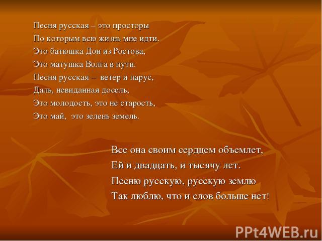 Песня русская – это просторы По которым всю жизнь мне идти. Это батюшка Дон из Ростова, Это матушка Волга в пути. Песня русская – ветер и парус, Даль, невиданная досель, Это молодость, это не старость, Это май, это зелень земель. Все она своим сердц…
