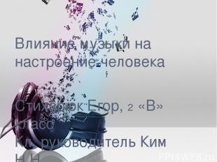 Влияние музыки на настроение человека Стихарюк Егор, 2 «В» класс Кл. руководител