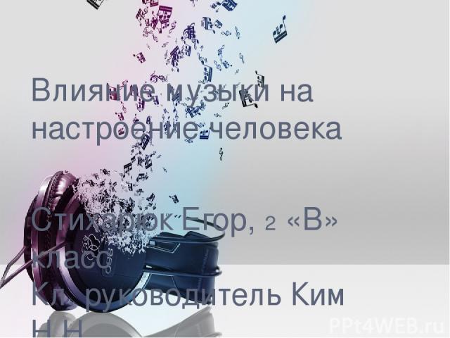 Влияние музыки на настроение человека Стихарюк Егор, 2 «В» класс Кл. руководитель Ким Н.Н.