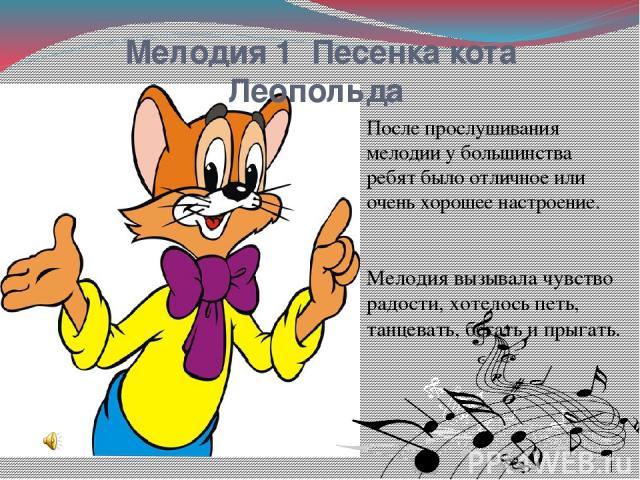 Мелодия 1 Песенка кота Леопольда После прослушивания мелодии у большинства ребят было отличное или очень хорошее настроение. Мелодия вызывала чувство радости, хотелось петь, танцевать, бегать и прыгать.