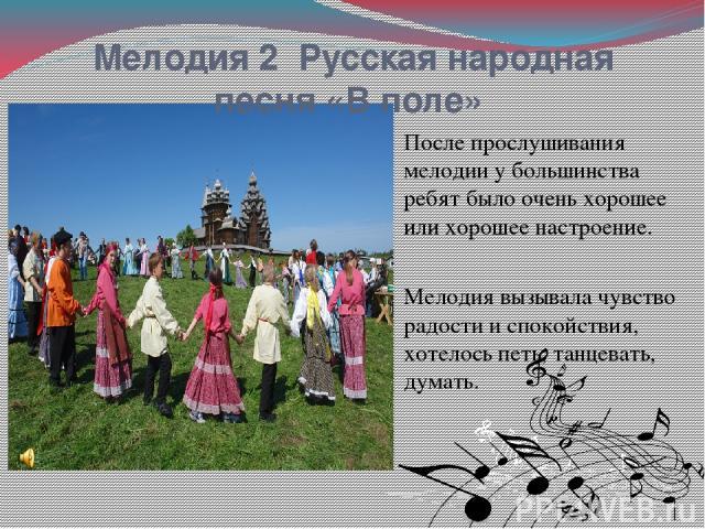 Мелодия 2 Русская народная песня «В поле» После прослушивания мелодии у большинства ребят было очень хорошее или хорошее настроение. Мелодия вызывала чувство радости и спокойствия, хотелось петь, танцевать, думать.