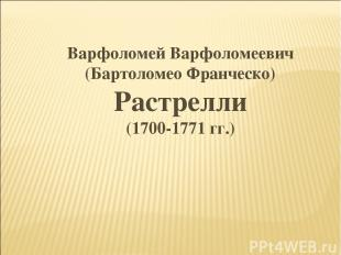 Варфоломей Варфоломеевич (Бартоломео Франческо) Растрелли (1700-1771 гг.)