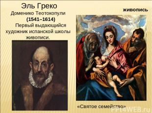 живопись Эль Греко Доменико Теотокопули (1541–1614) Первый выдающийся художник и