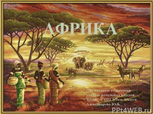 АФРИКА Презентацию подготовил: учитель начальных классов МБОУ «СОШ №7» г. Калуги