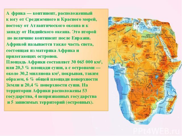 А фрика — континент, расположенный к югу от Средиземного и Красного морей, востоку от Атлантического океана и к западу от Индийского океана. Это второй по величине континент после Евразии. Африкой называется также часть света, состоящая из материка …