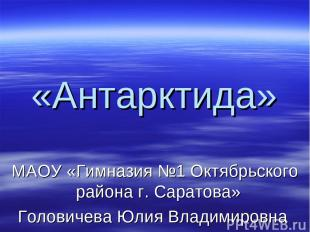 «Антарктида» МАОУ «Гимназия №1 Октябрьского района г. Саратова» Головичева Юлия