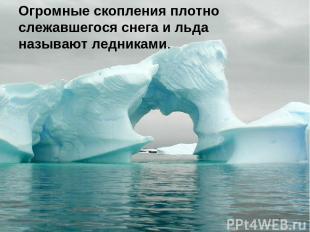 Огромные скопления плотно слежавшегося снега и льда называют ледниками.