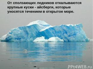 От сползающих ледников откалываются крупные куски - айсберги, которые уносятся т